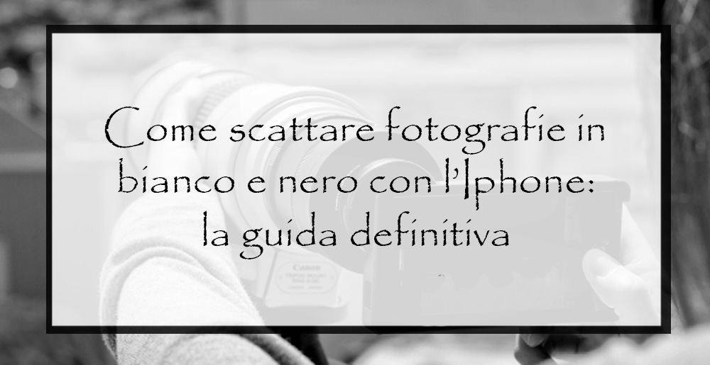 come-scattare-fotografie-in-bianco-e-nero con IPhone