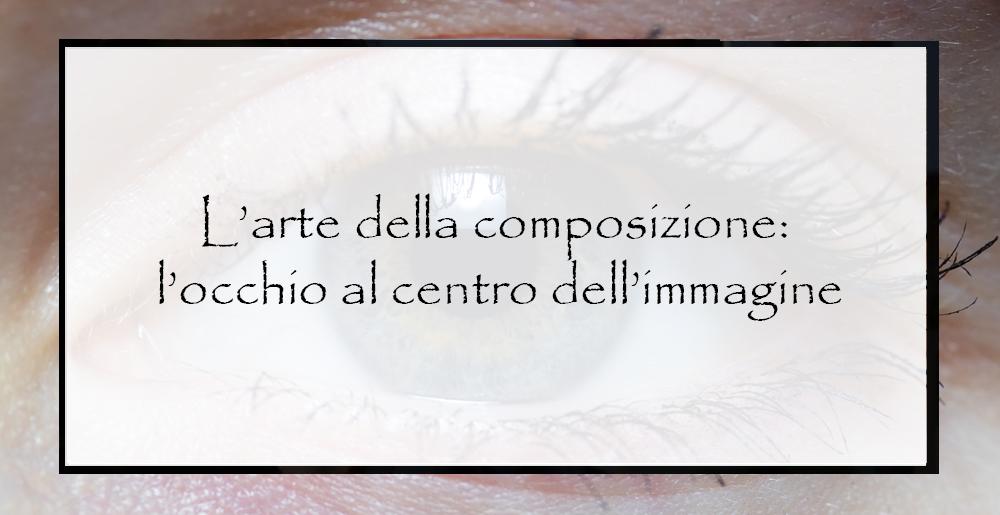 L'arte-della-composizione-l'occhio-al-centro-dell'immagine